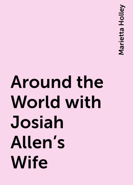 Around the World with Josiah Allen's Wife, Marietta Holley