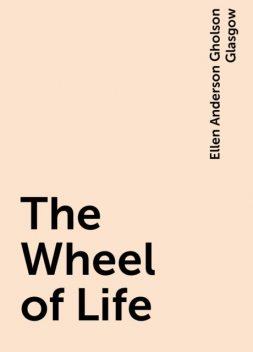 The Wheel of Life, Ellen Anderson Gholson Glasgow