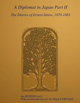A Diplomat In Japan Part II: The Diaries Of Ernest Satow, 1870–1883, Ian Ruxton, Sir Ernest Satow