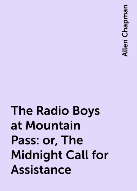 The Radio Boys at Mountain Pass: or, The Midnight Call for Assistance, Allen Chapman