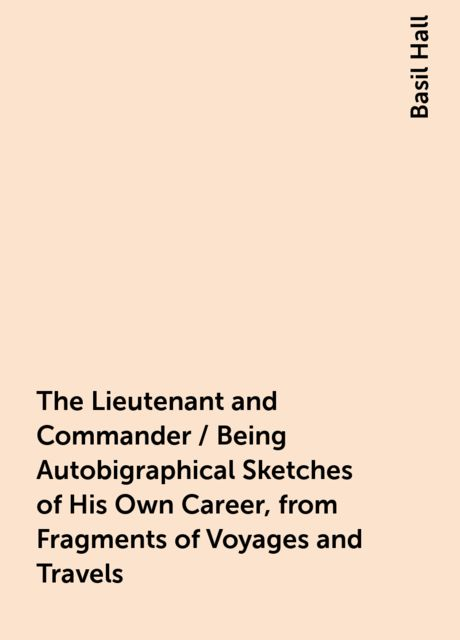 The Lieutenant and Commander / Being Autobigraphical Sketches of His Own Career, from Fragments of Voyages and Travels, Basil Hall