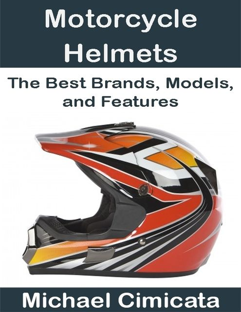 Motorcycle Helmets: The Best Brands, Models, and Features, Michael Cimicata