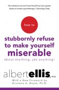 How To Stubbornly Refuse To Make Yourself Miserable About Anything-yes, Anything, Albert Ellis