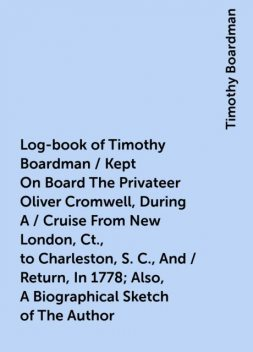 Log-book of Timothy Boardman / Kept On Board The Privateer Oliver Cromwell, During A / Cruise From New London, Ct., to Charleston, S. C., And / Return, In 1778; Also, A Biographical Sketch of The Author, Timothy Boardman