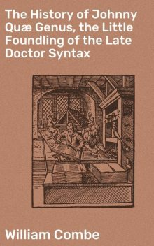 The History of Johnny Quæ Genus, the Little Foundling of the Late Doctor Syntax, William Combe