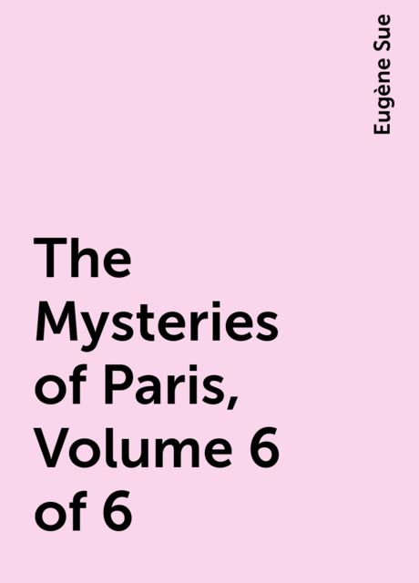 The Mysteries of Paris, Volume 6 of 6, Eugène Sue