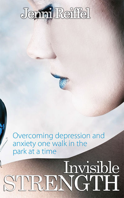 Invisible Strength: Overcoming Depression and Anxiety One Walk in the Park at a Time, Jenni Reiffel