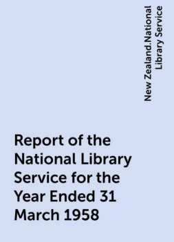 Report of the National Library Service for the Year Ended 31 March 1958, New Zealand.National Library Service