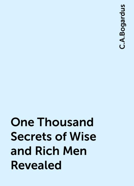 One Thousand Secrets of Wise and Rich Men Revealed, C.A.Bogardus