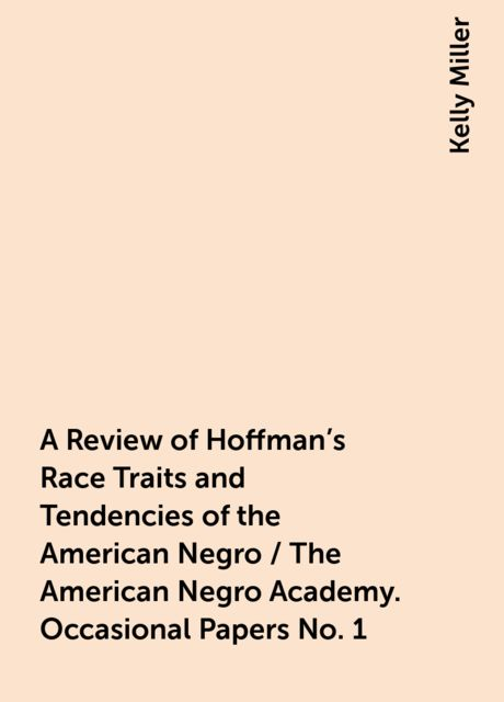 A Review of Hoffman's Race Traits and Tendencies of the American Negro / The American Negro Academy. Occasional Papers No. 1, Kelly Miller