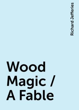 Wood Magic / A Fable, Richard Jefferies