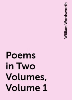 Poems in Two Volumes, Volume 1, William Wordsworth