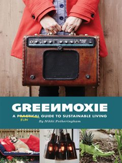 Greenmoxie: A Practical Guide to Sustainable Living, Fotheringham Nikki