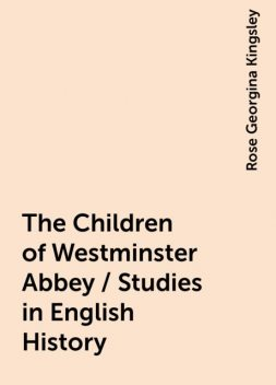 The Children of Westminster Abbey / Studies in English History, Rose Georgina Kingsley