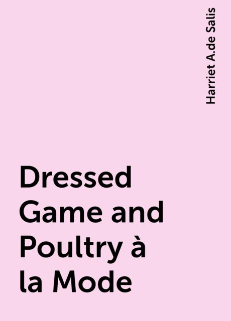 Dressed Game and Poultry à la Mode, Harriet A.de Salis