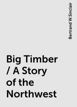 Big Timber / A Story of the Northwest, Bertrand W.Sinclair