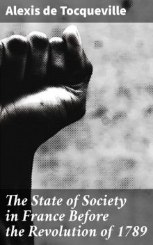 The State of Society in France Before the Revolution of 1789, Alexis de Tocqueville