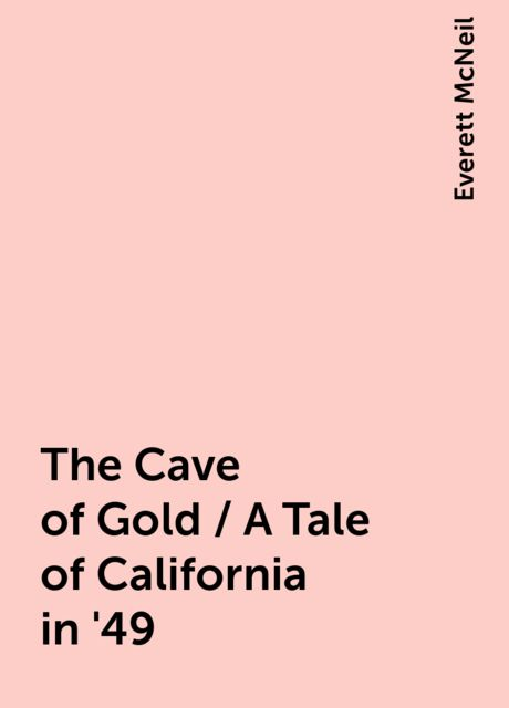 The Cave of Gold / A Tale of California in '49, Everett McNeil