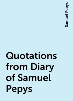 Quotations from Diary of Samuel Pepys, Samuel Pepys
