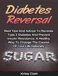 Diabetes Reversal – Best Tips and Advice to Reverse Type 2 Diabetes and Prevent Insulin Resistance, a Healthy Way to Change the Course of Your Life Naturally, Kristy Clark