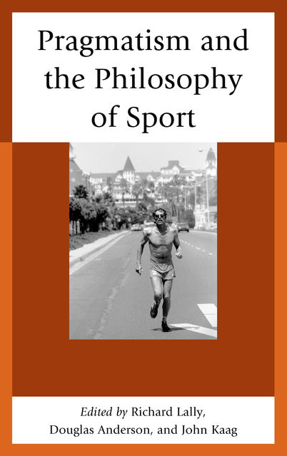 Pragmatism and the Philosophy of Sport, Douglas Anderson, John Kaag, Edited by Richard Lally