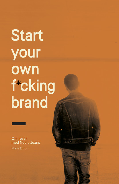Start your own f*cking brand : om resan med Nudie Jeans, Maria Erixon