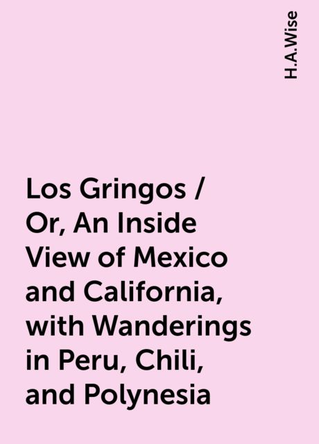 Los Gringos / Or, An Inside View of Mexico and California, with Wanderings in Peru, Chili, and Polynesia, H.A.Wise