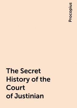 The Secret History of the Court of Justinian, Procopius