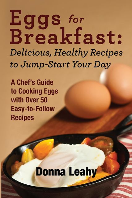 Eggs for Breakfast: Delicious, Healthy Recipes to Jump-Start Your Day: A Chef's Guide to Cooking Eggs with Over 50 Easy-to-Follow Recipes, Donna Leahy