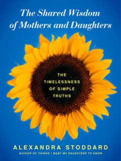 The Shared Wisdom of Mothers and Daughters, Alexandra Stoddard