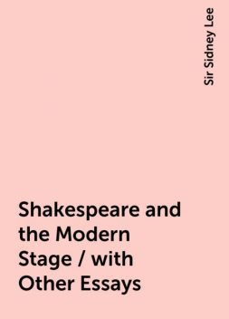 Shakespeare and the Modern Stage / with Other Essays, Sir Sidney Lee