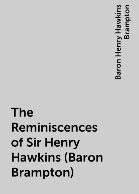 The Reminiscences of Sir Henry Hawkins (Baron Brampton), Baron Henry Hawkins Brampton