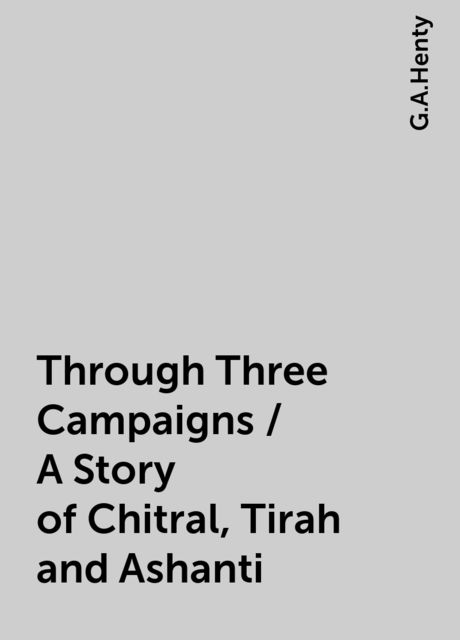 Through Three Campaigns / A Story of Chitral, Tirah and Ashanti, G.A.Henty