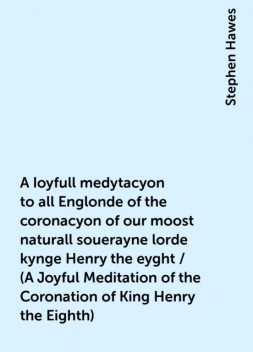 A Ioyfull medytacyon to all Englonde of the coronacyon of our moost naturall souerayne lorde kynge Henry the eyght / (A Joyful Meditation of the Coronation of King Henry the Eighth), Stephen Hawes