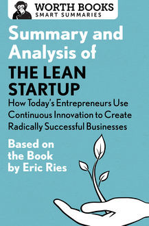 Summary and Analysis of The Lean Startup: How Today's Entrepreneurs Use Continuous Innovation to Create Radically Successful Businesses, Worth Books