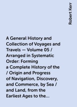 A General History and Collection of Voyages and Travels - Volume 05 / Arranged in Systematic Order: Forming a Complete History of the / Origin and Progress of Navigation, Discovery, and Commerce, by Sea / and Land, from the Earliest Ages to the Present Ti, Robert Kerr