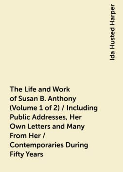 The Life and Work of Susan B. Anthony (Volume 1 of 2) / Including Public Addresses, Her Own Letters and Many From Her / Contemporaries During Fifty Years, Ida Husted Harper