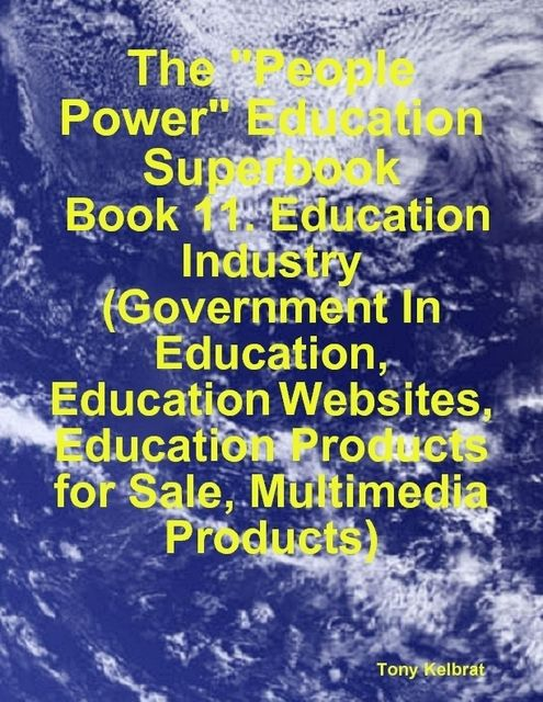 "The ""People Power"" Education Superbook: Book 11. Education Industry (Government In Education, Education Websites, Education Products for Sale, Multimedia Products), Tony Kelbrat"