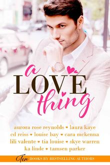 A Love Thing, Lili, Parker, Valente, Laura, Aurora Rose, Reynolds, Warren, Bay, CD, Cara, KA, Kaye, Linde, Louise, McKenna, Reiss, Skye, Tamsen, Tia