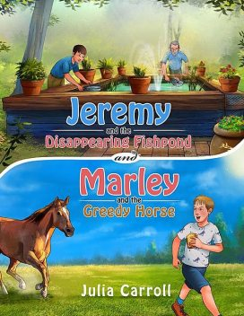 Jeremy and the Disappearing Fishpond and Marley and the Greedy Horse, Julia Carroll