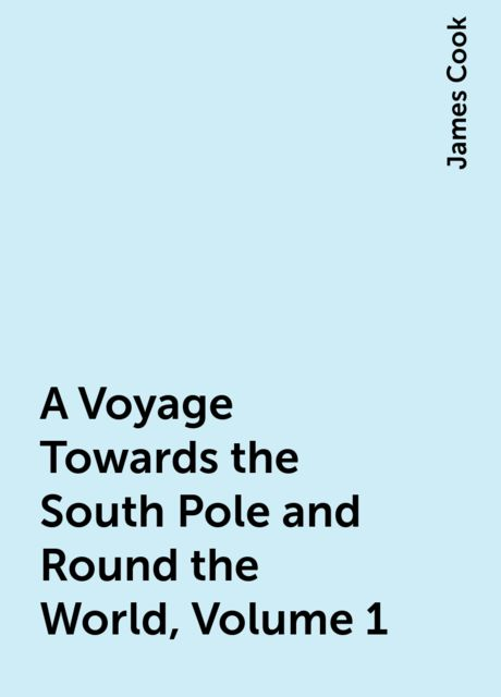 A Voyage Towards the South Pole and Round the World, Volume 1, James Cook