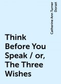 Think Before You Speak / or, The Three Wishes, Catherine Ann Turner Dorset