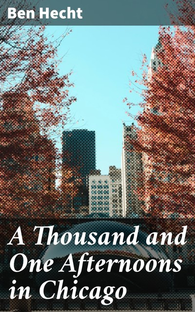 1001 Afternoons in Chicago, Ben Hecht