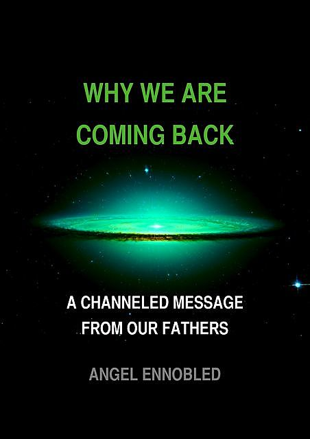 Why we are coming back: A Channeled message from our fathers, Angel Ennobled