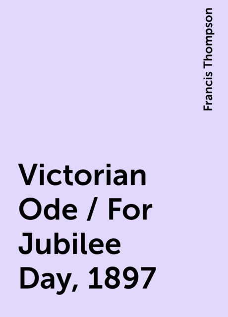 Victorian Ode / For Jubilee Day, 1897, Francis Thompson