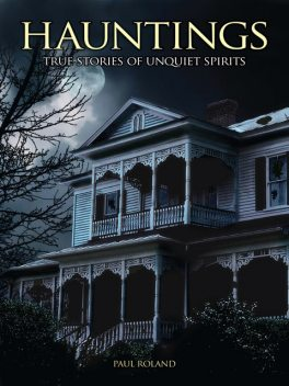 Hauntings: True Stories of Unquiet Spirits, Paul Roland