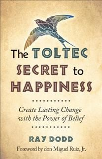 The Toltec Secret to Happiness, Ray Dodd