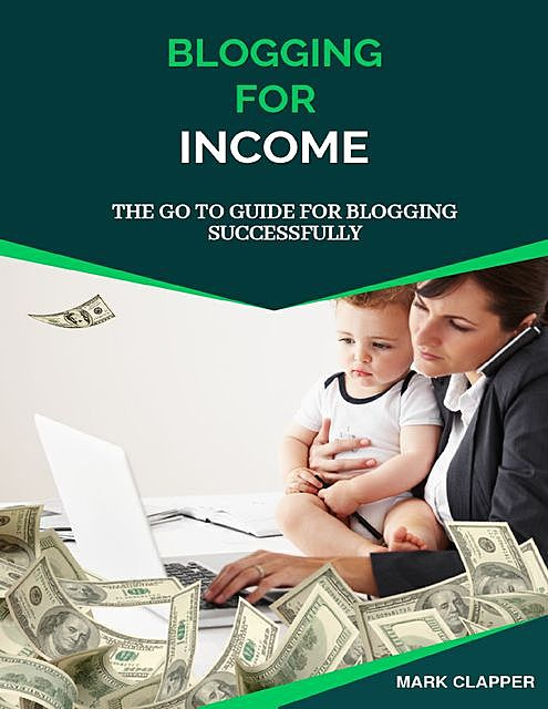 Blogging for Income: The Go to Guide for Blogging Successfully, Mark Clapper