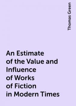 An Estimate of the Value and Influence of Works of Fiction in Modern Times, Thomas Green