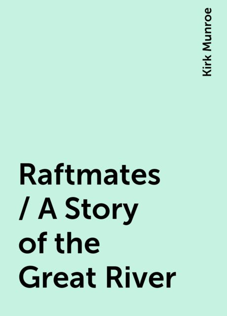 Raftmates / A Story of the Great River, Kirk Munroe